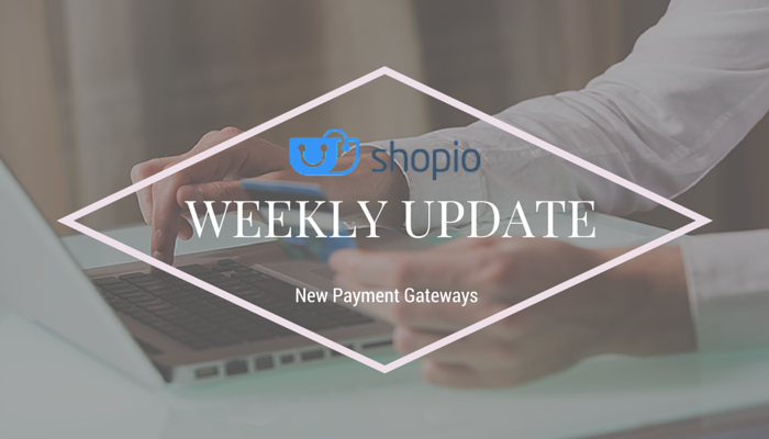 Shopio Weekly Update: Your store is now much more powerful with our new Gateways!