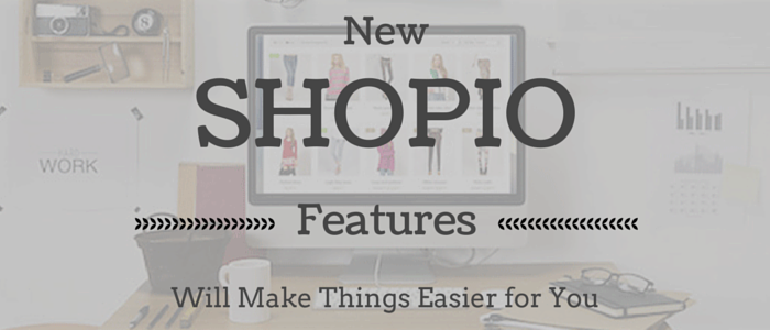 Announcing New Shopio Features that Will Make Things Easier for You